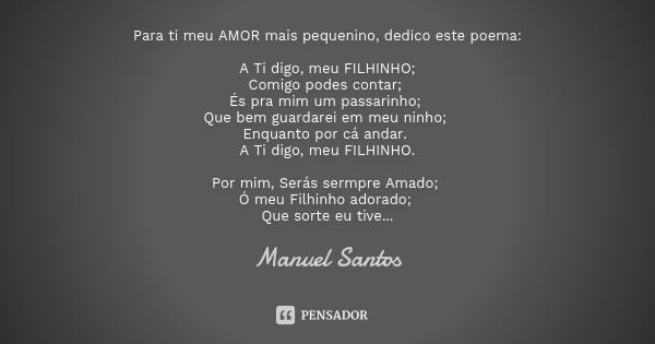 Para ti meu AMOR mais pequenino, dedico este poema: A Ti digo, meu FILHINHO; Comigo podes contar; És pra mim um passarinho; Que bem guardarei em meu ninho; Enqu... Frase de Manuel Santos.