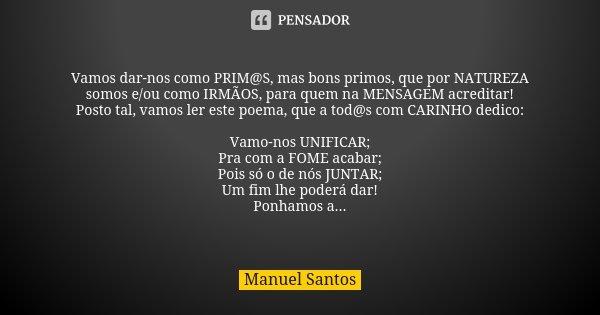 Vamos dar-nos como PRIM@S, mas bons primos, que por NATUREZA somos e/ou como IRMÃOS, para quem na MENSAGEM acreditar! Posto tal, vamos ler este poema, que a tod... Frase de Manuel Santos.