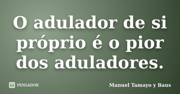 O adulador de si próprio é o pior dos aduladores.... Frase de Manuel Tamayo y Baus.