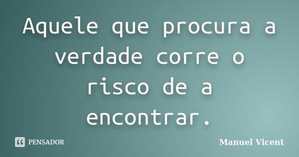 Aquele que procura a verdade corre o risco de a encontrar.... Frase de Manuel Vicent.