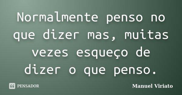 Normalmente penso no que dizer mas, muitas vezes esqueço de dizer o que penso.... Frase de Manuel Viriato.