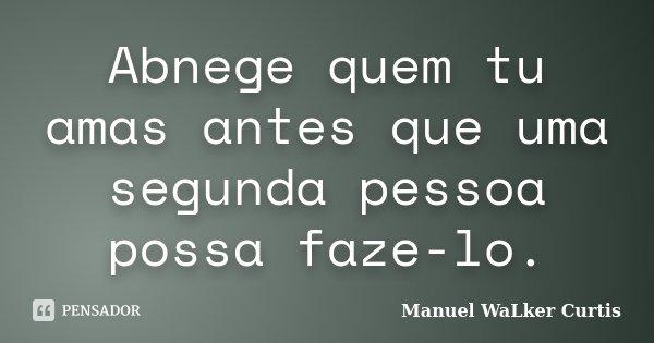 Abnege quem tu amas antes que uma segunda pessoa possa faze-lo.... Frase de Manuel Walker curtis.
