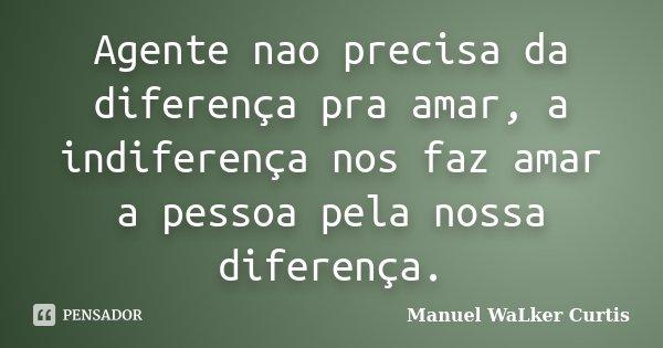 Agente nao precisa da diferença pra amar, a indiferença nos faz amar a pessoa pela nossa diferença.... Frase de Manuel WaLker Curtis.