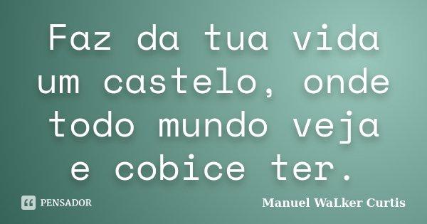 Faz da tua vida um castelo, onde todo mundo veja e cobice ter.... Frase de Manuel Walker Curtis.