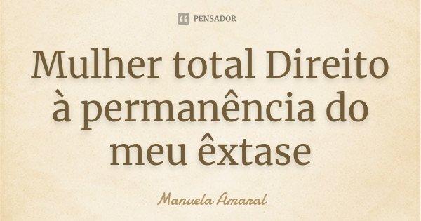 Mulher total Direito à permanência do meu êxtase... Frase de Manuela Amaral.