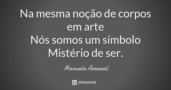 Na mesma noção de corpos em arte nós somos um símbolo Mistério de ser.... Frase de Manuela Amaral.