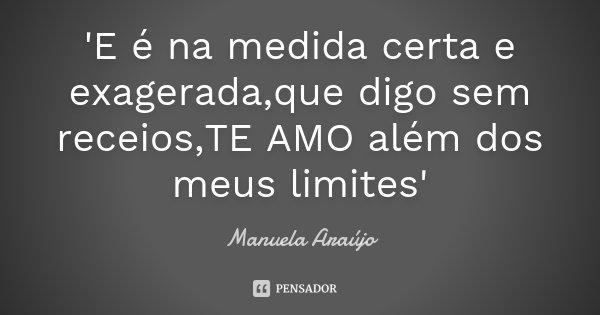 'E é na medida certa e exagerada,que digo sem receios,TE AMO além dos meus limites'... Frase de Manuela Araújo.