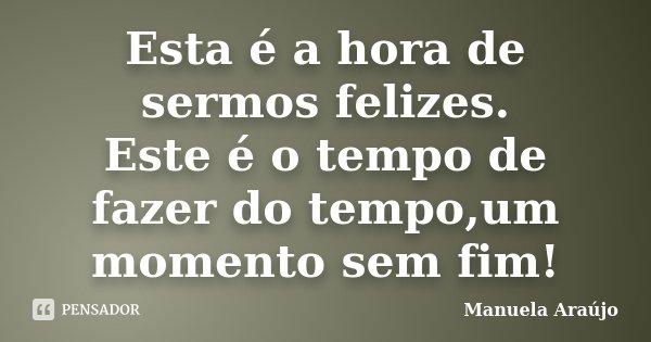 Esta é a hora de sermos felizes. Este é o tempo de fazer do tempo,um momento sem fim!... Frase de Manuela Araújo.