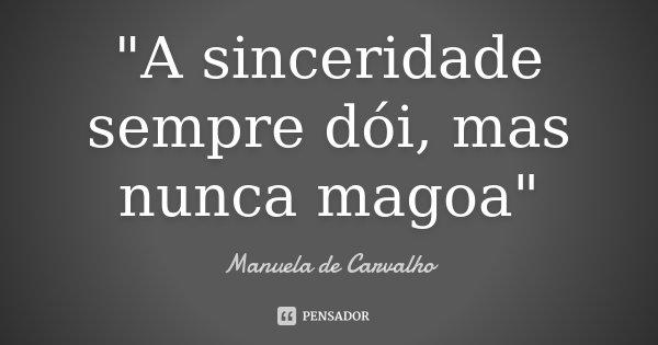 """""""A sinceridade sempre dói, mas nunca magoa""""... Frase de Manuela de Carvalho."""