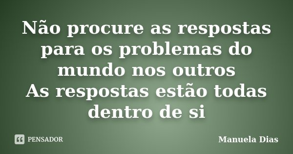 Não procure as respostas para os problemas do mundo nos outros As respostas estão todas dentro de si... Frase de Manuela Dias.