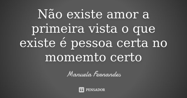 Não existe amor a primeira vista o que existe é pessoa certa no momemto certo... Frase de Manuela Fernandes.