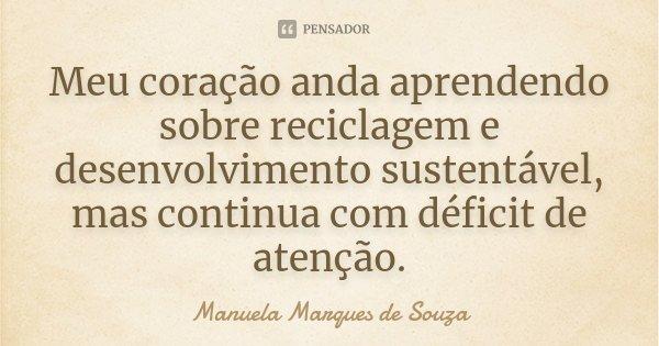 Meu coração anda aprendendo sobre reciclagem e desenvolvimento sustentável, mas continua com déficit de atenção.... Frase de Manuela Marques de Souza.