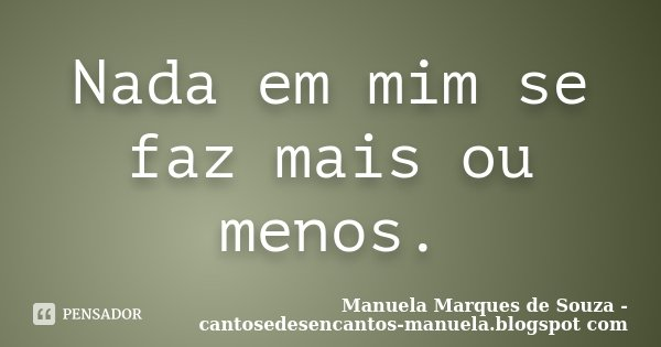 Nada em mim se faz mais ou menos.... Frase de Manuela Marques de Souza - cantosedesencantos-manuela.blogspot com.