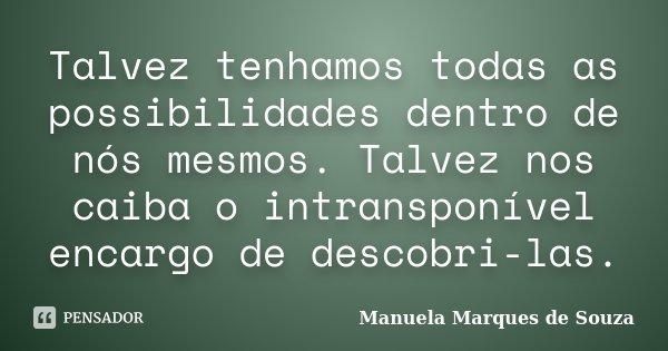 Talvez tenhamos todas as possibilidades dentro de nós mesmos. Talvez nos caiba o intransponível encargo de descobri-las.... Frase de Manuela Marques de Souza.