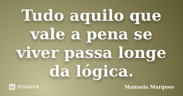 Tudo aquilo que vale a pena se viver passa longe da lógica.... Frase de Manuela Marques.