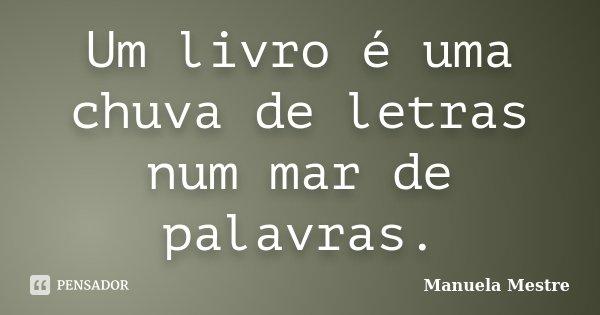 Um livro é uma chuva de letras num mar de palavras.... Frase de Manuela Mestre.