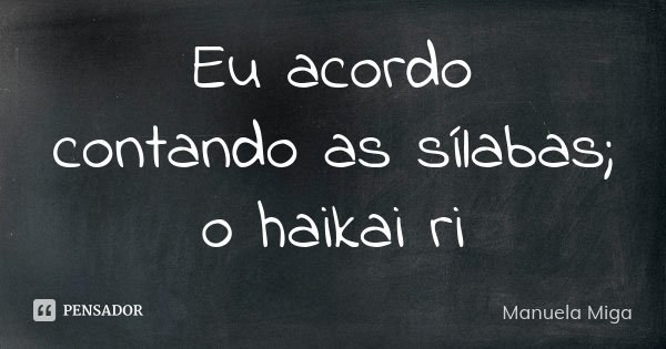 Eu acordo contando as sílabas; o haikai ri... Frase de Manuela Miga.