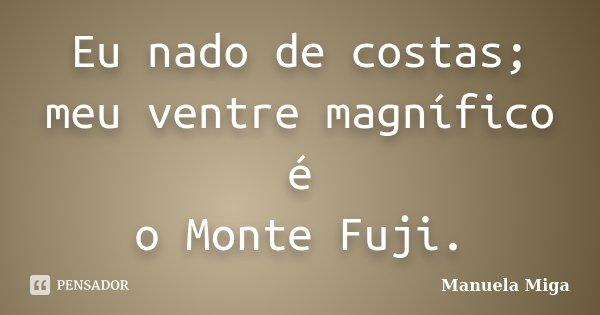 Eu nado de costas; meu ventre magnífico é o Monte Fuji.... Frase de Manuela Miga.