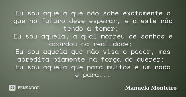 Eu sou aquela que não sabe exatamente o que no futuro deve esperar, e a este não tendo a temer; Eu sou aquela, a qual morreu de sonhos e acordou na realidade; E... Frase de Manuela Monteiro.
