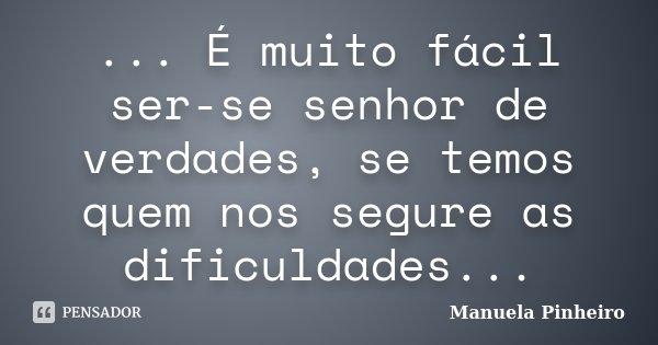 ... É muito fácil ser-se senhor de verdades, se temos quem nos segure as dificuldades...... Frase de Manuela Pinheiro.