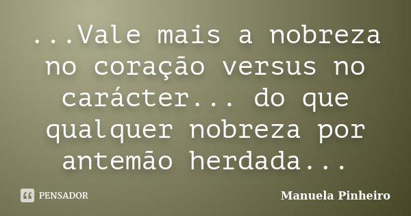 ...Vale mais a nobreza no coração versus no carácter... do que qualquer nobreza por antemão herdada...... Frase de Manuela Pinheiro.