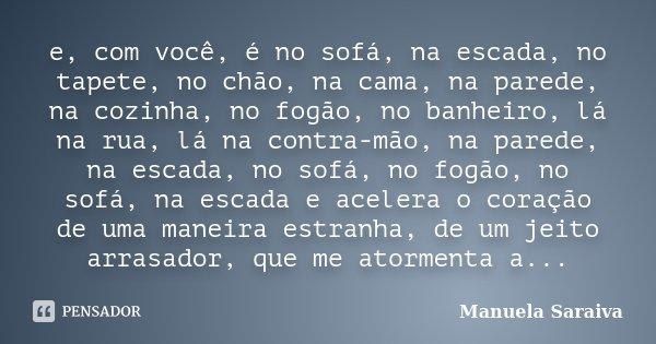 e, com você, é no sofá, na escada, no tapete, no chão, na cama, na parede, na cozinha, no fogão, no banheiro, lá na rua, lá na contra-mão, na parede, na escada,... Frase de Manuela Saraiva.