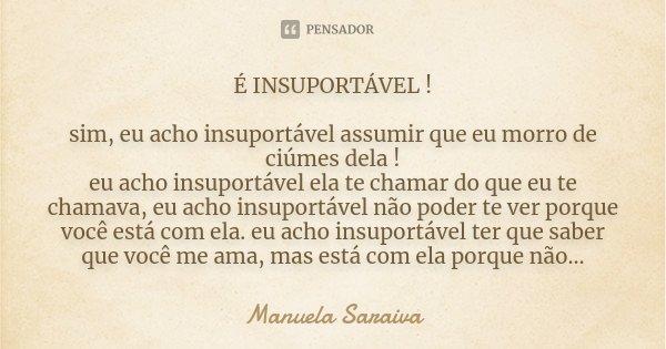 É INSUPORTÁVEL ! sim, eu acho insuportável assumir que eu morro de ciúmes dela ! eu acho insuportável ela te chamar do que eu te chamava, eu acho insuportável n... Frase de Manuela Saraiva.