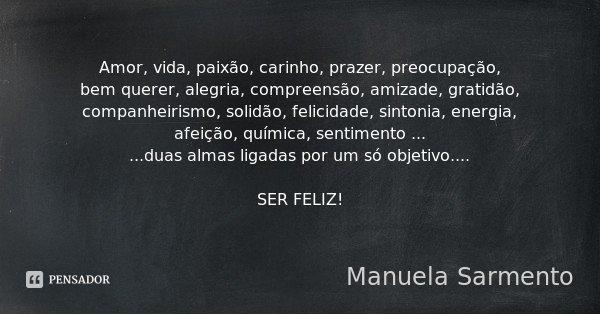 Amor, vida, paixão, carinho, prazer, preocupação, bem querer, alegria, compreensão, amizade, gratidão, companheirismo, solidão, felicidade, sintonia, energia, a... Frase de Manuela Sarmento.