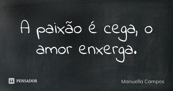 A paixão é cega, o amor enxerga.... Frase de Manuella Campos.