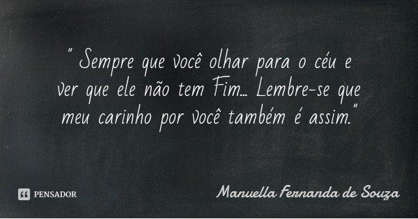 """"""" Sempre que você olhar para o céu e ver que ele não tem Fim... Lembre-se que meu carinho por você também é assim.""""... Frase de Manuella Fernanda de Souza."""