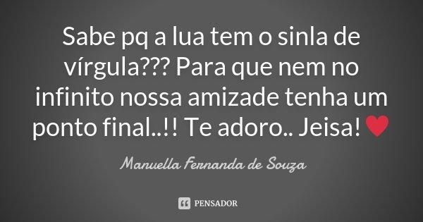 Sabe pq a lua tem o sinla de vírgula??? Para que nem no infinito nossa amizade tenha um ponto final..!! Te adoro.. Jeisa!♥... Frase de Manuella Fernanda de Souza.