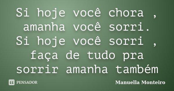 Si hoje você chora , amanha você sorri. Si hoje você sorri , faça de tudo pra sorrir amanha também... Frase de Manuella Monteiro.