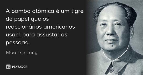 A bomba atómica é um tigre de papel que os reaccionários americanos usam para assustar as pessoas.... Frase de Mao Tse-Tung.