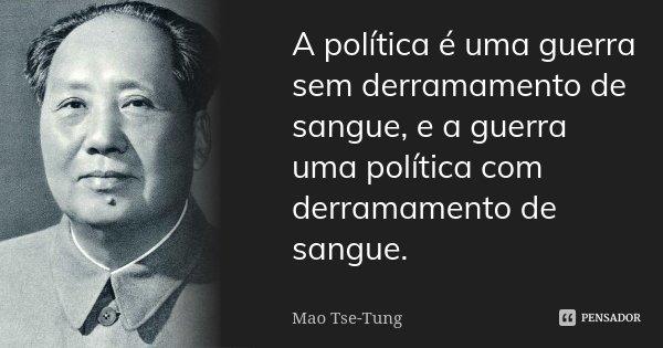 A política é uma guerra sem derramamento de sangue, e a guerra uma política com derramamento de sangue.... Frase de Mao Tse-Tung.