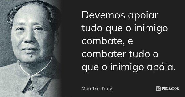 Devemos apoiar tudo que o inimigo combate, e combater tudo o que o inimigo apóia.... Frase de Mao Tse-Tung.