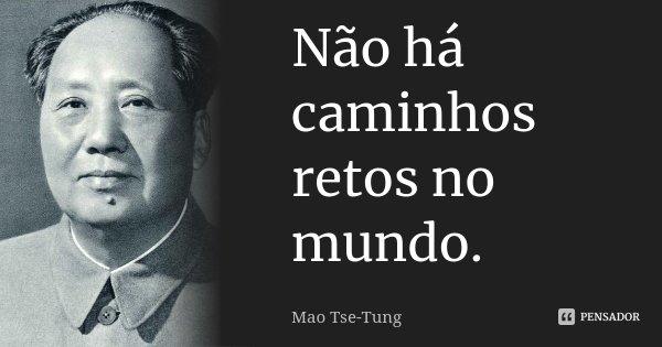 Não há caminhos retos no mundo.... Frase de Mao Tse-Tung.