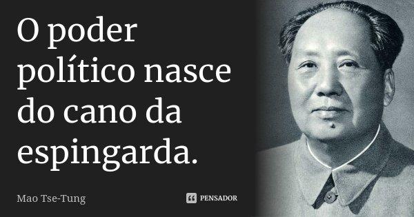 O poder político nasce do cano da espingarda.... Frase de Mao Tse-Tung.