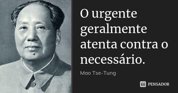 O urgente geralmente atenta contra o necessário.... Frase de Mao tse Tung.