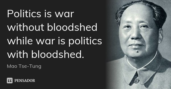 Politics is war without bloodshed while war is politics with bloodshed.... Frase de Mao Tse-Tung.