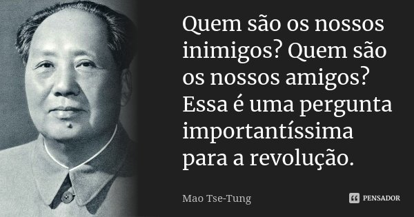 Quem são os nossos inimigos? Quem são os nossos amigos? Essa é uma pergunta importantíssima para a revolução.... Frase de Mao Tse-Tung.