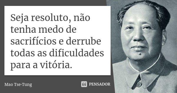 Seja resoluto, não tenha medo de sacrifícios e derrube todas as dificuldades para a vitória.... Frase de Mao Tse-Tung.