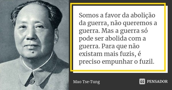 Somos a favor da abolição da guerra, não queremos a guerra. Mas a guerra só pode ser abolida com a guerra. Para que não existam mais fuzis, é preciso empunhar o... Frase de Mao Tse-Tung.