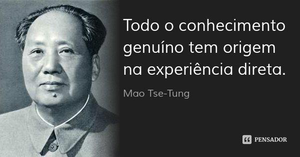 Todo o conhecimento genuíno tem origem na experiência direta.... Frase de Mao Tse-Tung.