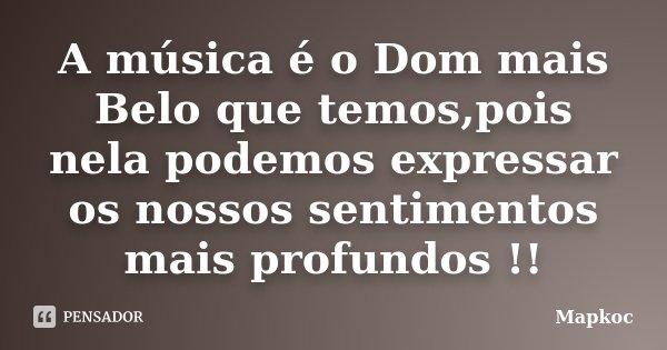 A música é o Dom mais Belo que temos,pois nela podemos expressar os nossos sentimentos mais profundos !!... Frase de Mapkoc.