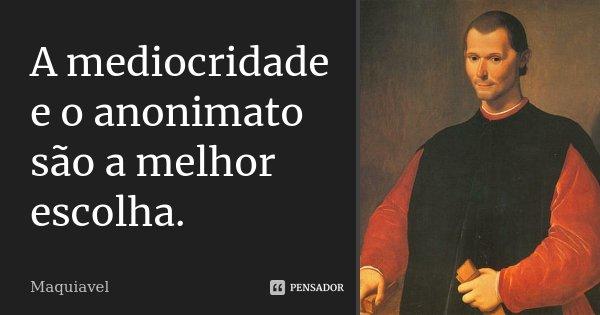 A MEDIOCRIDADE E O ANONIMATO SÃO A MELHOR ESCOLHA.... Frase de MAQUIAVEL.