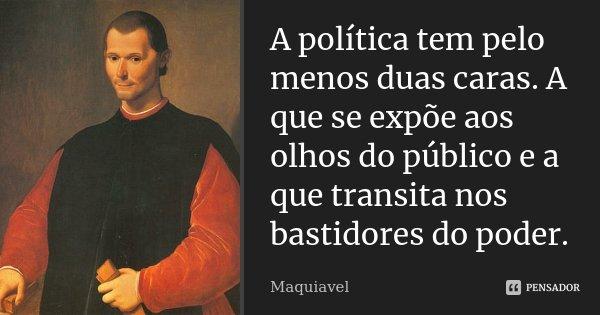A política tem pelo menos duas caras. A que se expõe aos olhos do público e a que transita nos bastidores do poder.... Frase de Maquiavel.