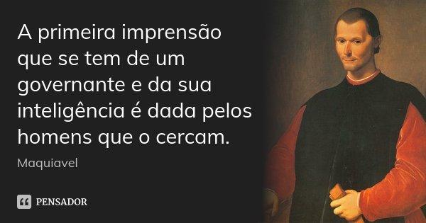 A primeira imprensão que se tem de um governante e da sua inteligência é dada pelos homens que o cercam.... Frase de Maquiavel.