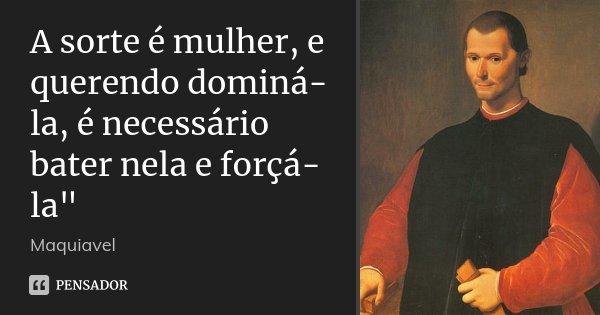 """A sorte é mulher, e querendo dominá-la, é necessário bater nela e forçá-la""""... Frase de Maquiavel."""