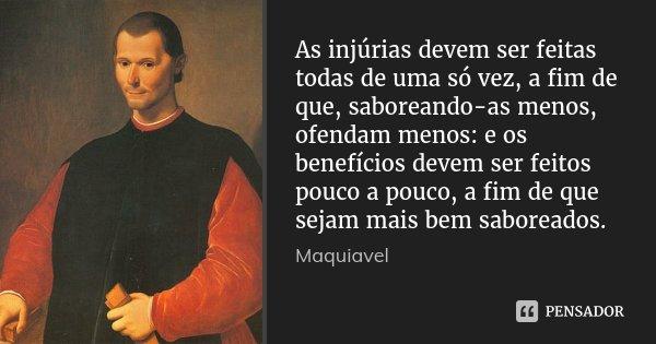 As injúrias devem ser feitas todas de uma só vez, a fim de que, saboreando-as menos, ofendam menos: e os benefícios devem ser feitos pouco a pouco, a fim de que... Frase de Maquiavel.