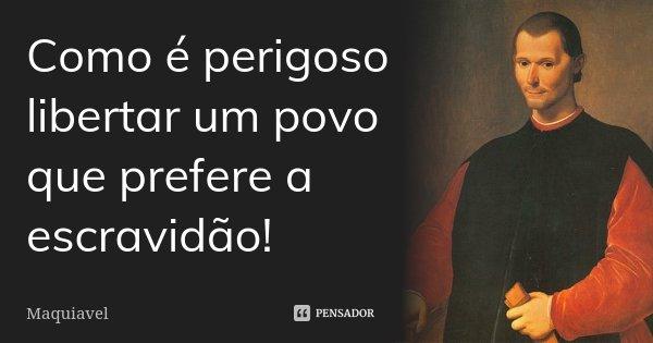 Como é perigoso libertar um povo que prefere a escravidão!... Frase de Maquiavel.